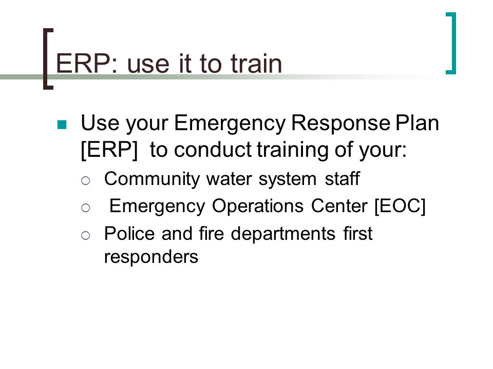 ERP: use it to train Use your Emergency Response Plan [ERP] to conduct training of your: Community water system staff.